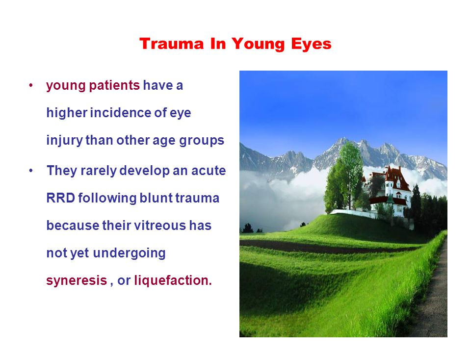 Trauma In Young Eyes young patients have a higher incidence of eye injury than other age groups They rarely develop an acute RRD following blunt trauma because their vitreous has not yet undergoing syneresis, or liquefaction.