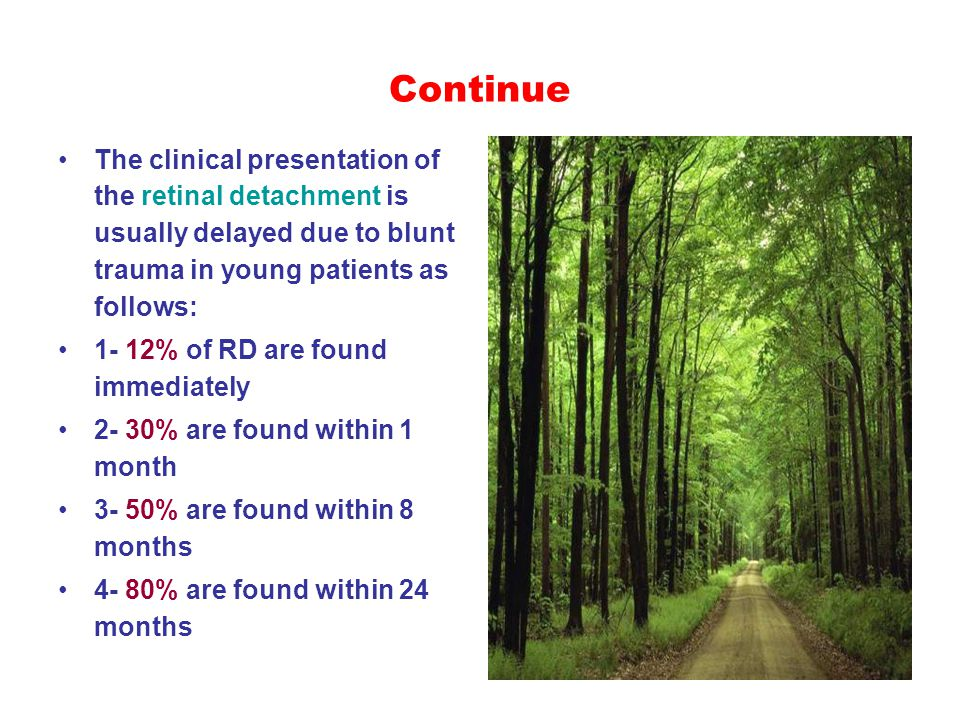 Continue The clinical presentation of the retinal detachment is usually delayed due to blunt trauma in young patients as follows: 1- 12% of RD are found immediately 2- 30% are found within 1 month 3- 50% are found within 8 months 4- 80% are found within 24 months
