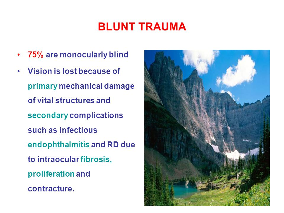 BLUNT TRAUMA 75% are monocularly blind Vision is lost because of primary mechanical damage of vital structures and secondary complications such as infectious endophthalmitis and RD due to intraocular fibrosis, proliferation and contracture.