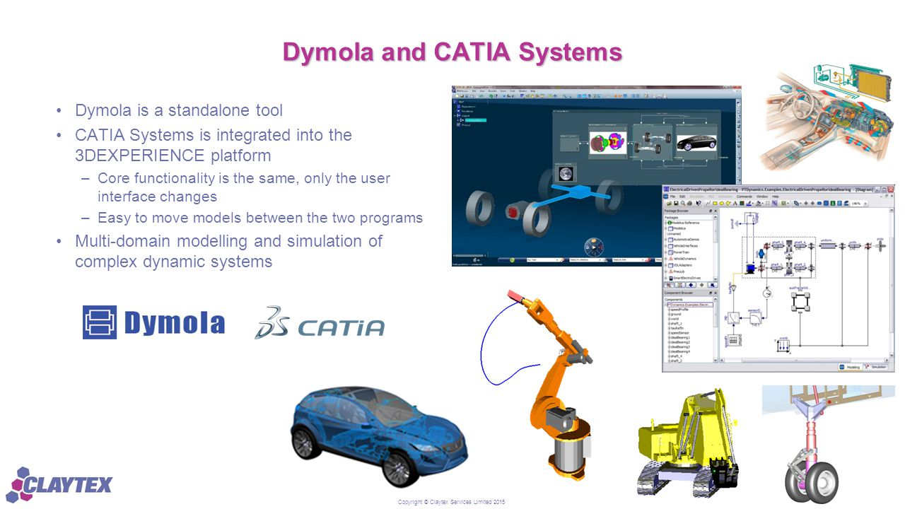 Copyright © Claytex Services Limited 2015 Dymola and CATIA Systems Dymola is a standalone tool CATIA Systems is integrated into the 3DEXPERIENCE platf