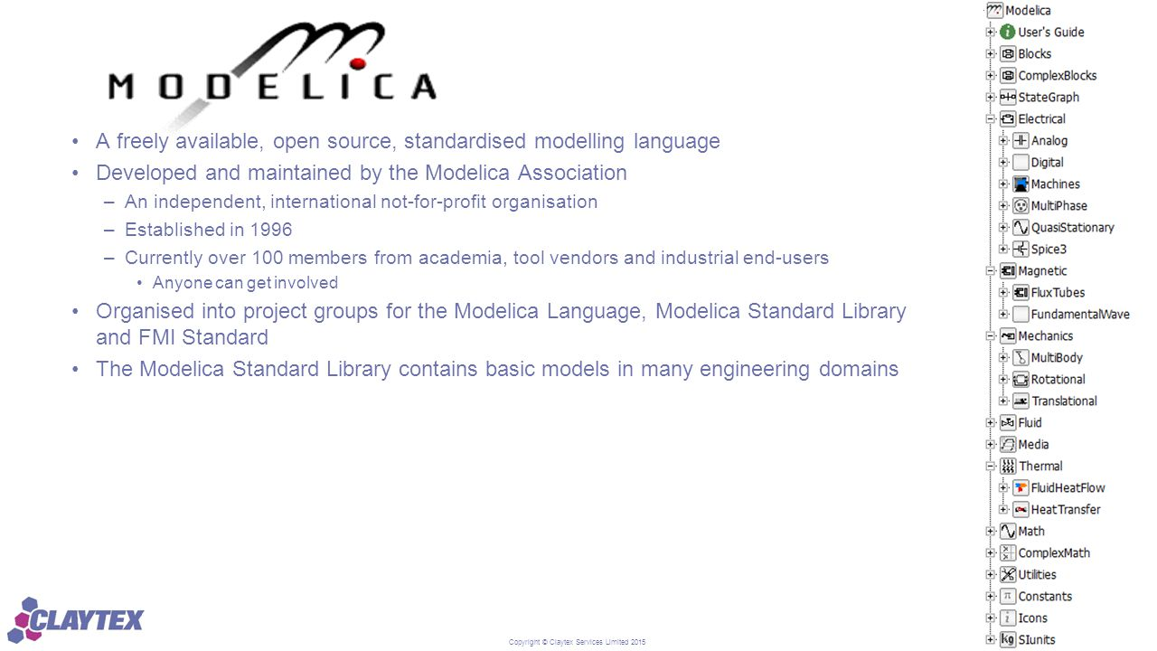 Copyright © Claytex Services Limited 2015 A freely available, open source, standardised modelling language Developed and maintained by the Modelica As
