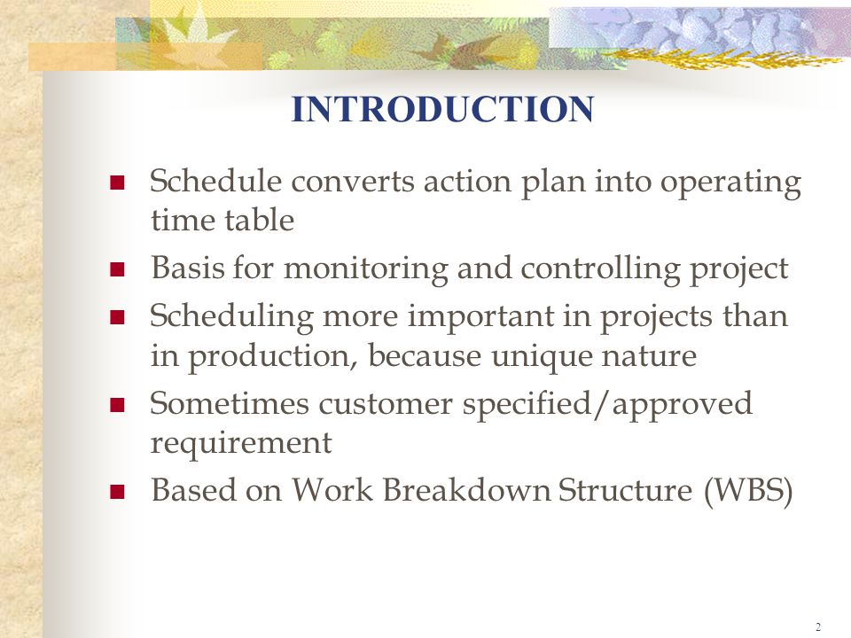 2 INTRODUCTION Schedule converts action plan into operating time table Basis for monitoring and controlling project Scheduling more important in projects than in production, because unique nature Sometimes customer specified/approved requirement Based on Work Breakdown Structure (WBS)