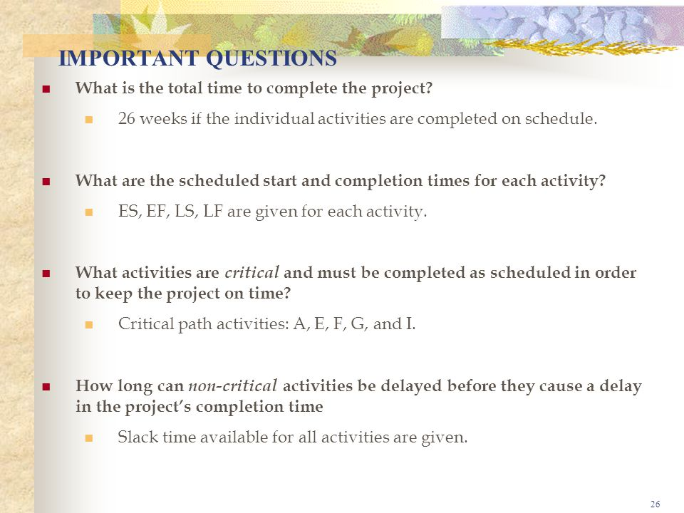 26 IMPORTANT QUESTIONS What is the total time to complete the project.