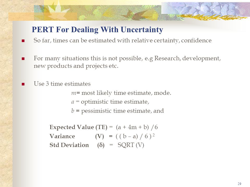 29 PERT For Dealing With Uncertainty So far, times can be estimated with relative certainty, confidence For many situations this is not possible, e.g Research, development, new products and projects etc.