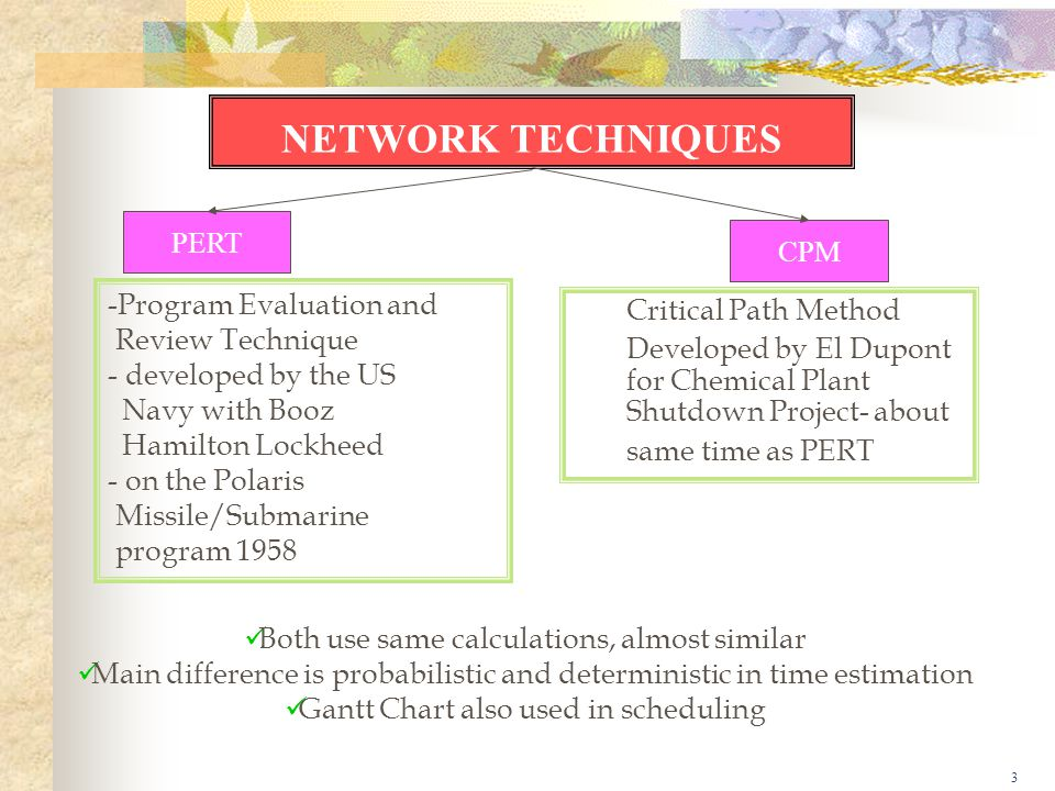 3 NETWORK TECHNIQUES PERT CPM -Program Evaluation and Review Technique - developed by the US Navy with Booz Hamilton Lockheed - on the Polaris Missile/Submarine program 1958 Critical Path Method Developed by El Dupont for Chemical Plant Shutdown Project- about same time as PERT Both use same calculations, almost similar Main difference is probabilistic and deterministic in time estimation Gantt Chart also used in scheduling
