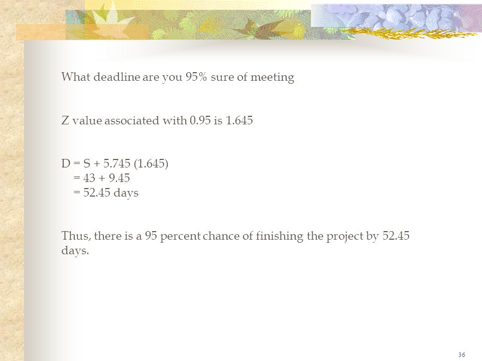 36 What deadline are you 95% sure of meeting Z value associated with 0.95 is 1.645 D = S + 5.745 (1.645) = 43 + 9.45 = 52.45 days Thus, there is a 95 percent chance of finishing the project by 52.45 days.