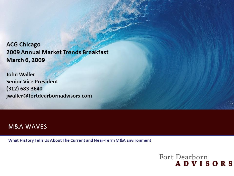 M&A WAVES What History Tells Us About The Current and Near-Term M&A Environment ACG Chicago 2009 Annual Market Trends Breakfast March 6, 2009 John Waller Senior Vice President (312) 683-3640 jwaller@fortdearbornadvisors.com