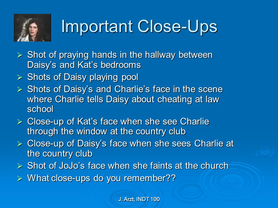 J. Arzt, INDT 100 Important Close-Ups  Shot of praying hands in the hallway between Daisy's and Kat's bedrooms  Shots of Daisy playing pool  Shots