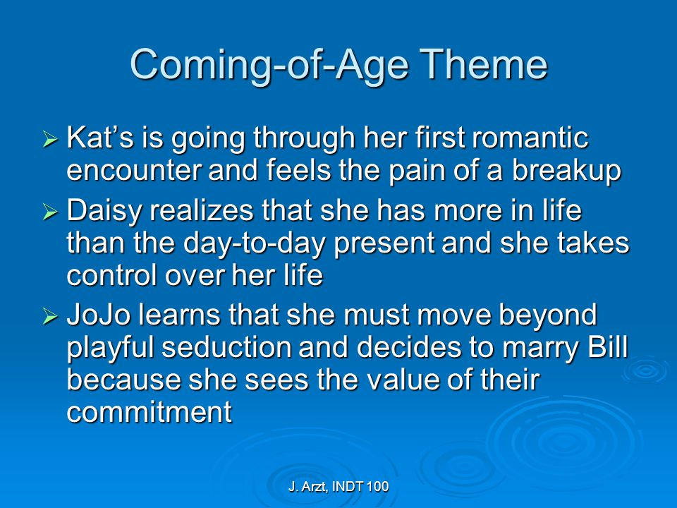 J. Arzt, INDT 100 Coming-of-Age Theme  Kat's is going through her first romantic encounter and feels the pain of a breakup  Daisy realizes that she