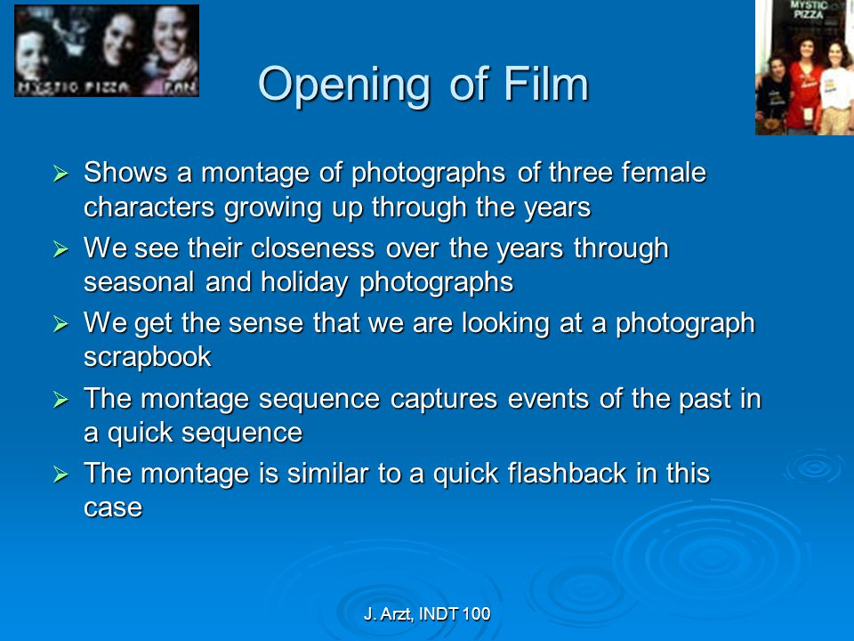 J. Arzt, INDT 100 Opening of Film  Shows a montage of photographs of three female characters growing up through the years  We see their closeness ov