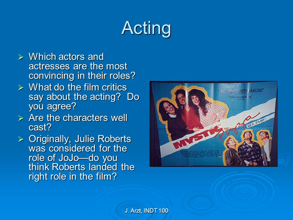 J. Arzt, INDT 100 Acting  Which actors and actresses are the most convincing in their roles?  What do the film critics say about the acting? Do you