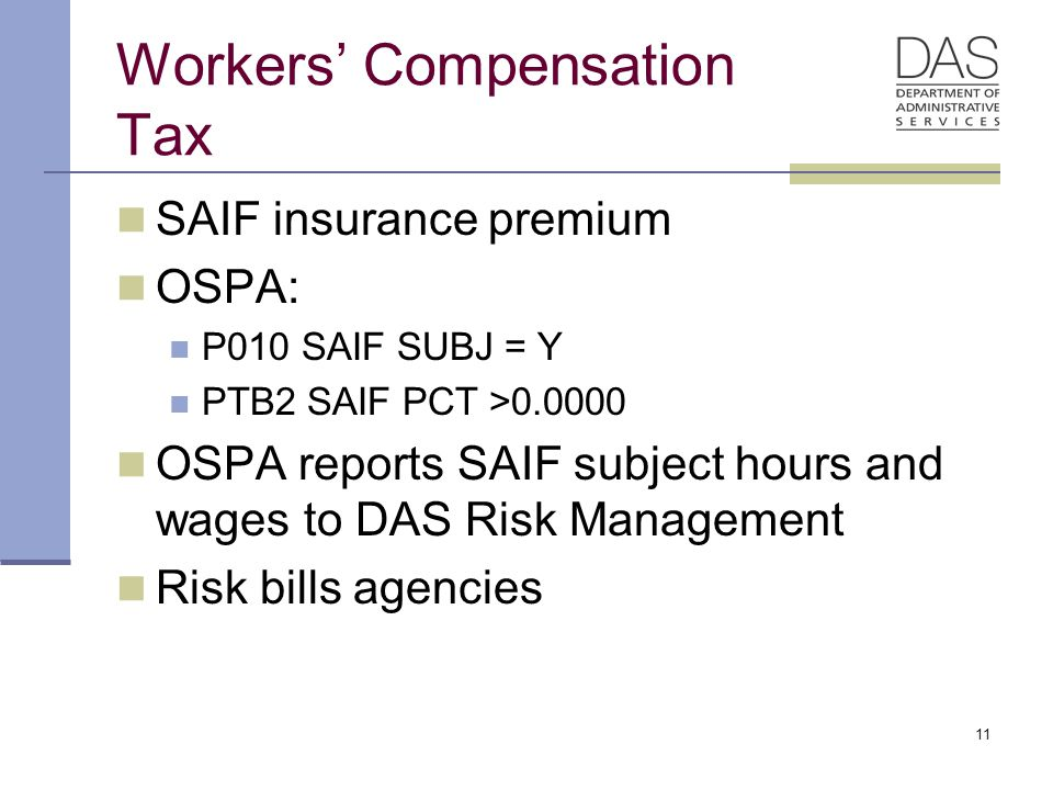 11 Workers' Compensation Tax SAIF insurance premium OSPA: P010 SAIF SUBJ = Y PTB2 SAIF PCT >0.0000 OSPA reports SAIF subject hours and wages to DAS Risk Management Risk bills agencies