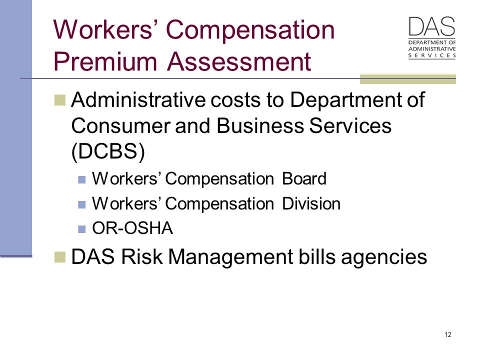 12 Workers' Compensation Premium Assessment Administrative costs to Department of Consumer and Business Services (DCBS) Workers' Compensation Board Workers' Compensation Division OR-OSHA DAS Risk Management bills agencies