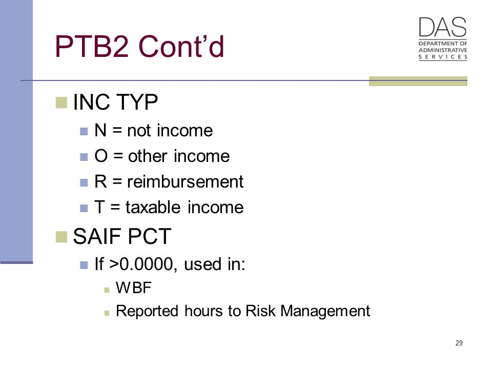 29 PTB2 Cont'd INC TYP N = not income O = other income R = reimbursement T = taxable income SAIF PCT If >0.0000, used in: WBF Reported hours to Risk Management