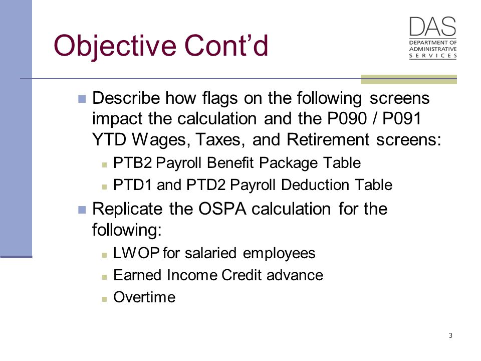 3 Objective Cont'd Describe how flags on the following screens impact the calculation and the P090 / P091 YTD Wages, Taxes, and Retirement screens: PTB2 Payroll Benefit Package Table PTD1 and PTD2 Payroll Deduction Table Replicate the OSPA calculation for the following: LWOP for salaried employees Earned Income Credit advance Overtime