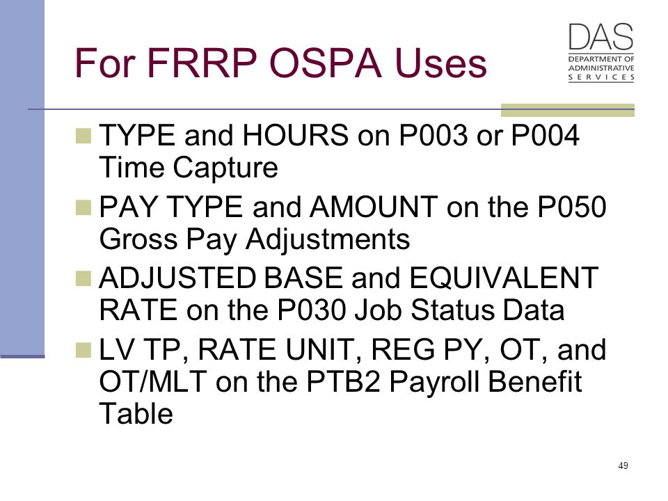 49 For FRRP OSPA Uses TYPE and HOURS on P003 or P004 Time Capture PAY TYPE and AMOUNT on the P050 Gross Pay Adjustments ADJUSTED BASE and EQUIVALENT RATE on the P030 Job Status Data LV TP, RATE UNIT, REG PY, OT, and OT/MLT on the PTB2 Payroll Benefit Table