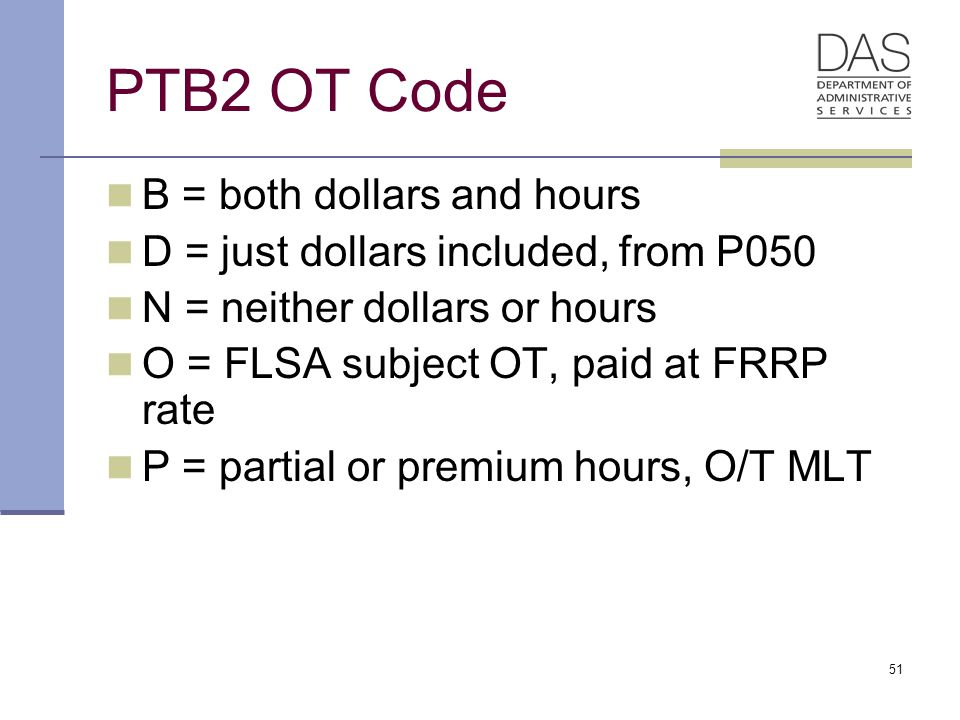 51 PTB2 OT Code B = both dollars and hours D = just dollars included, from P050 N = neither dollars or hours O = FLSA subject OT, paid at FRRP rate P = partial or premium hours, O/T MLT