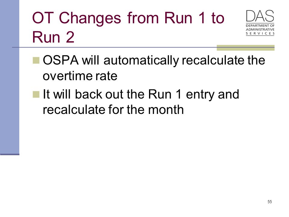 55 OT Changes from Run 1 to Run 2 OSPA will automatically recalculate the overtime rate It will back out the Run 1 entry and recalculate for the month