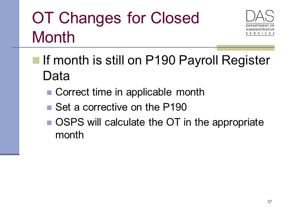 57 OT Changes for Closed Month If month is still on P190 Payroll Register Data Correct time in applicable month Set a corrective on the P190 OSPS will calculate the OT in the appropriate month