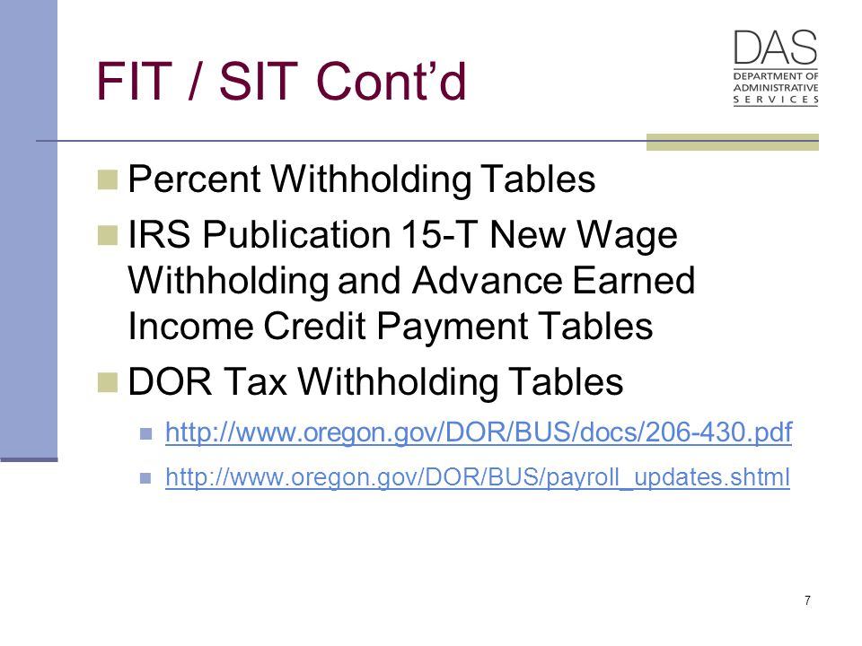 7 FIT / SIT Cont'd Percent Withholding Tables IRS Publication 15-T New Wage Withholding and Advance Earned Income Credit Payment Tables DOR Tax Withholding Tables http://www.oregon.gov/DOR/BUS/docs/206-430.pdf http://www.oregon.gov/DOR/BUS/payroll_updates.shtml