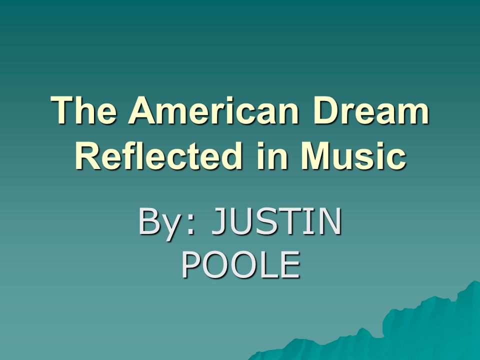 The American Dream Reflected in Music By: JUSTIN POOLE