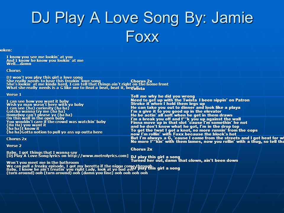 DJ Play A Love Song By: Jamie Foxx Spoken: I know you see me lookin' at you And I know he know you lookin' at me Well....damn Chorus DJ won't you play