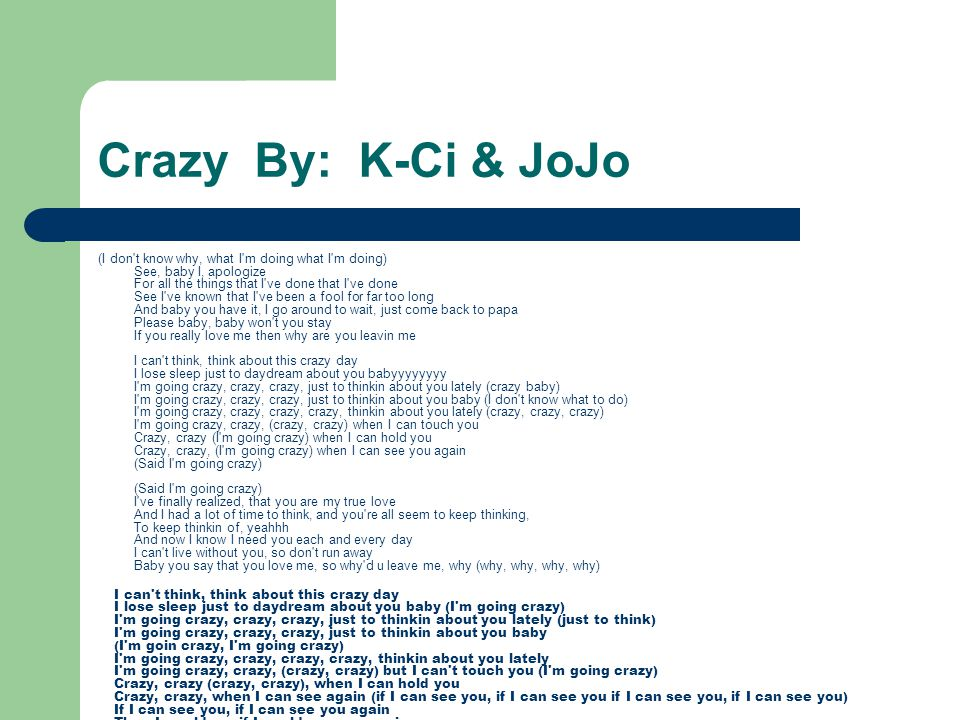 Crazy By: K-Ci & JoJo (I don't know why, what I'm doing what I'm doing) See, baby I, apologize For all the things that I've done that I've done See I'