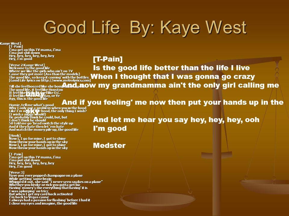 Good Life By: Kaye West [Kanye West] [T-Pain] I ma get on this TV mama, I ma I ma put shit down Hey, hey, hey, hey, hey, hey Hey, I m good [Verse 2 Kanye West] Welcome to the good life Where we like the girls who ain t on TV Cause they got more (Ass than the models) The good life, so keep it coming with the bottles [Good Life lyrics on http://www.metrolyrics.com] Till she feel boozed like she bombed out Apollo The good life, it feel like Houston It feel like Philly, it feel like D.C.