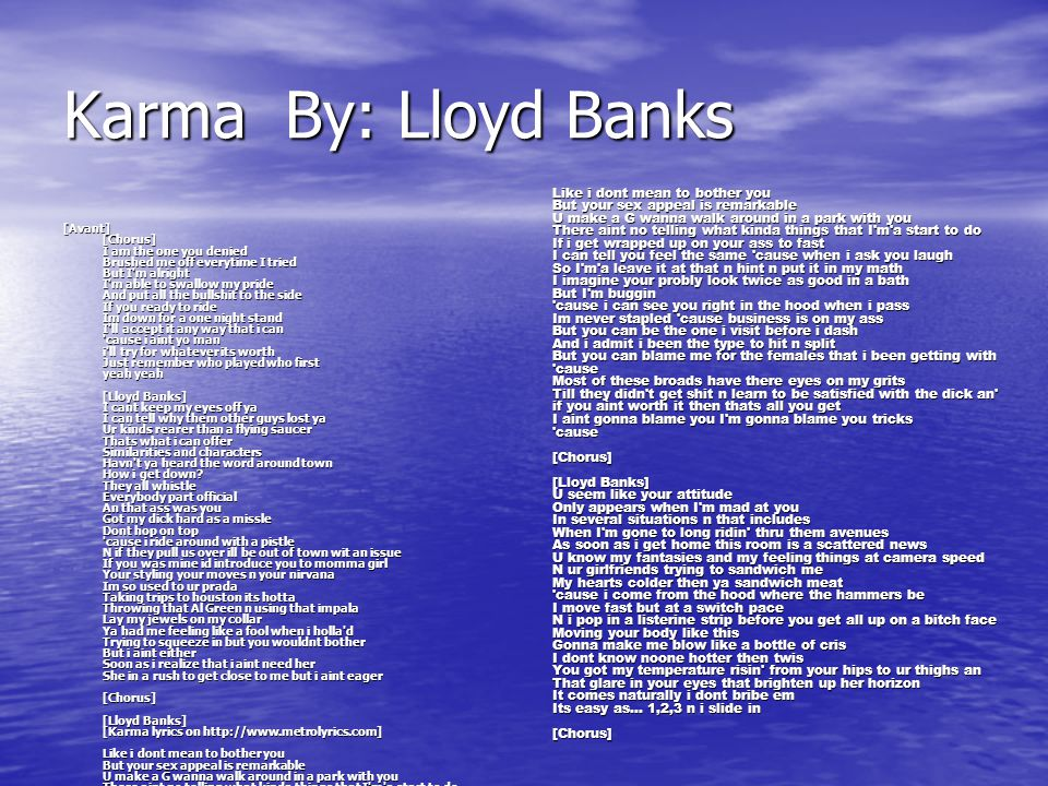 Karma By: Lloyd Banks [Avant] [Chorus] I am the one you denied Brushed me off everytime I tried But I'm alright I'm able to swallow my pride And put a