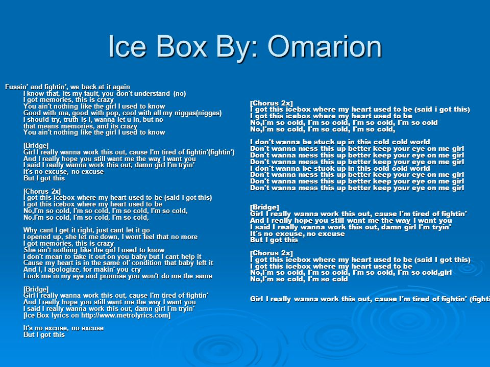 Ice Box By: Omarion Fussin' and fightin', we back at it again I know that, its my fault, you don't understand (no) I got memories, this is crazy You a