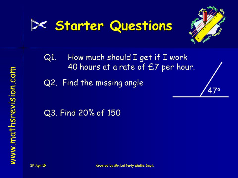 29-Apr-15Created by Mr. Lafferty Maths Dept. Starter Questions Q1. How much should I get if I work 40 hours at a rate of £7 per hour. Q3. Find 20% of