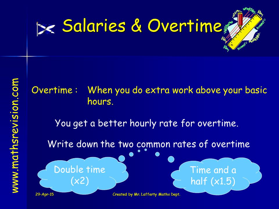29-Apr-15Created by Mr. Lafferty Maths Dept. Overtime :When you do extra work above your basic hours. www.mathsrevision.com Salaries & Overtime You ge
