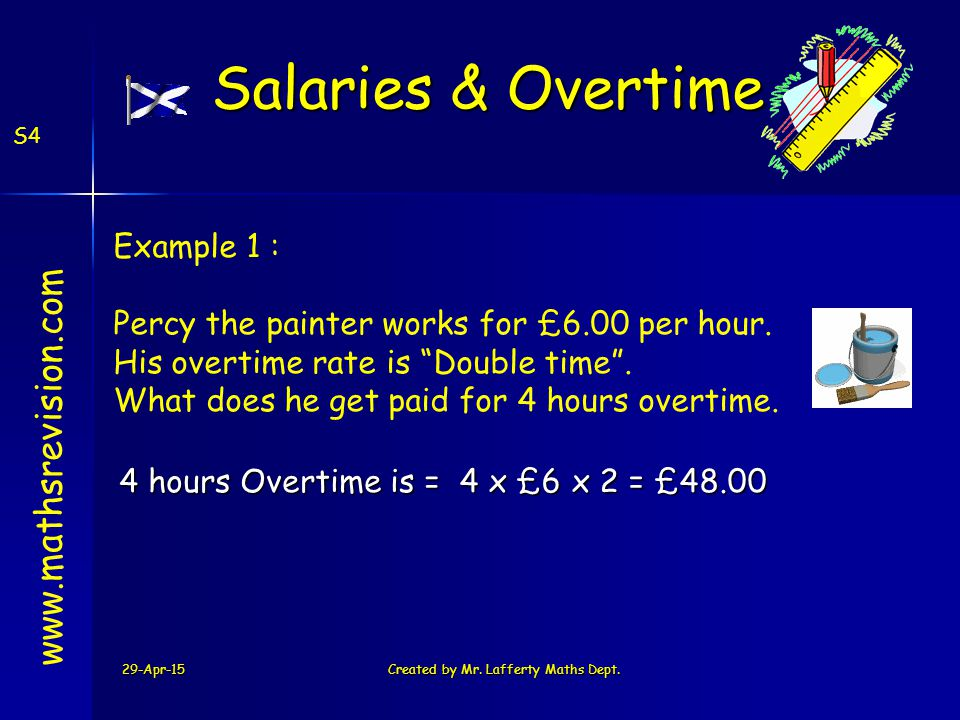 29-Apr-15Created by Mr. Lafferty Maths Dept. S4 4 x £6 x 2 = £48.004 hours Overtime is = www.mathsrevision.com Example 1 : Percy the painter works for