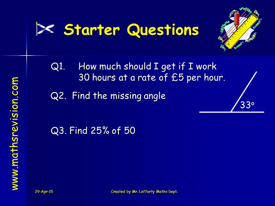 29-Apr-15Created by Mr. Lafferty Maths Dept. Starter Questions Q1. How much should I get if I work 30 hours at a rate of £5 per hour. Q3. Find 25% of