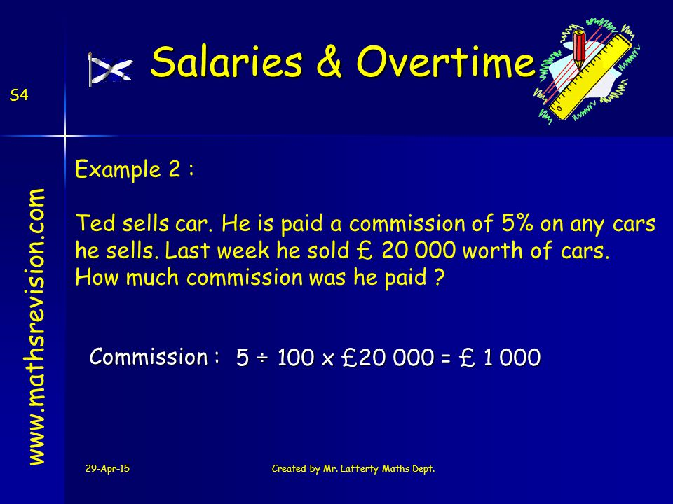 29-Apr-15Created by Mr. Lafferty Maths Dept. S4 www.mathsrevision.com Example 2 : Ted sells car. He is paid a commission of 5% on any cars he sells. L