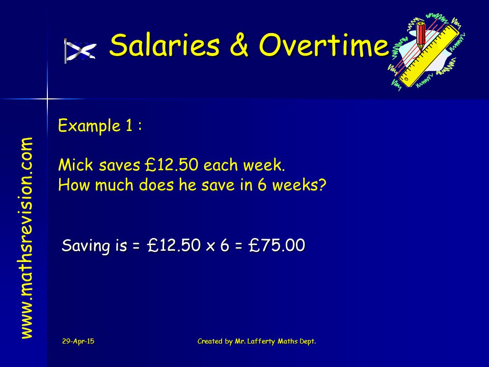 29-Apr-15Created by Mr. Lafferty Maths Dept. £12.50 x 6 = £75.00Saving is = www.mathsrevision.com Example 1 : Mick saves £12.50 each week. How much do