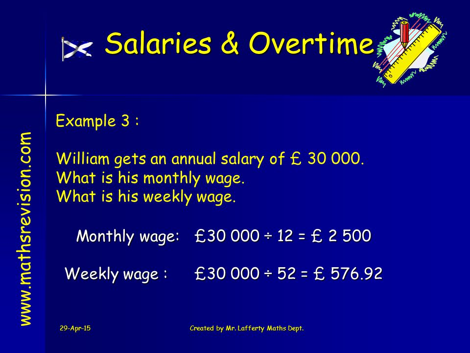 29-Apr-15Created by Mr. Lafferty Maths Dept. www.mathsrevision.com Example 3 : William gets an annual salary of £ 30 000. What is his monthly wage. Wh