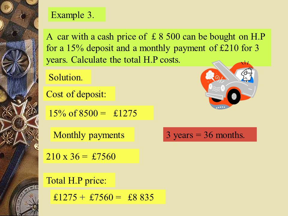 Example 3. A car with a cash price of £ 8 500 can be bought on H.P for a 15% deposit and a monthly payment of £210 for 3 years. Calculate the total H.