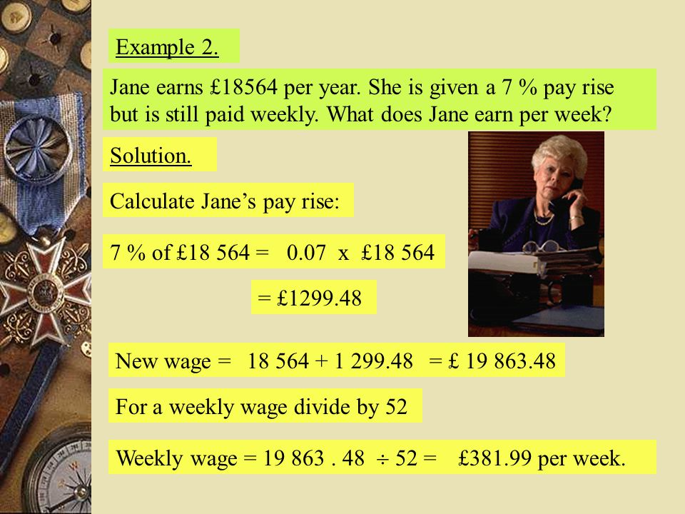 Example 2. Solution. Calculate Jane's pay rise: 7 % of £18 564 =0.07 x £18 564 = £1299.48 New wage =18 564 + 1 299.48= £ 19 863.48 For a weekly wage d