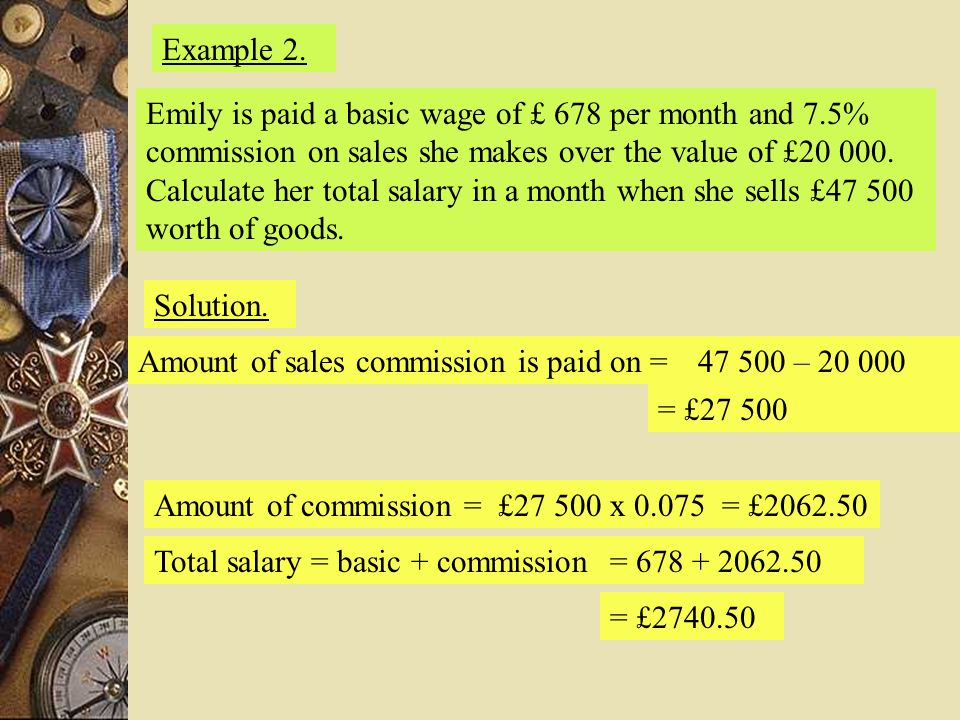Example 2. Emily is paid a basic wage of £ 678 per month and 7.5% commission on sales she makes over the value of £20 000. Calculate her total salary