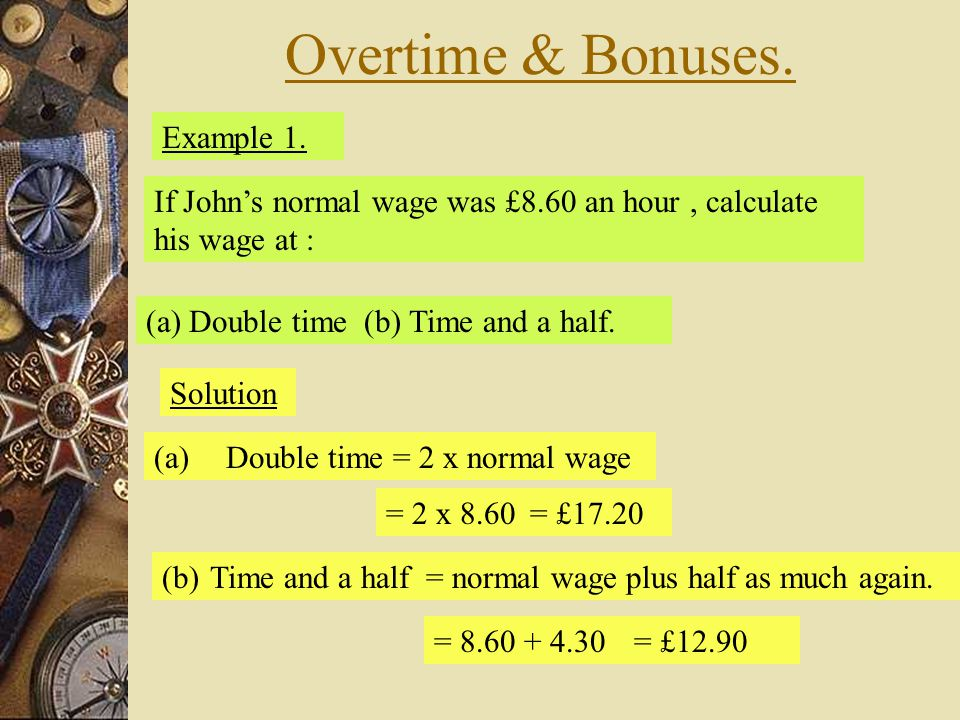 Overtime & Bonuses. Example 1. If John's normal wage was £8.60 an hour, calculate his wage at : (a) Double time (b) Time and a half. Solution (a)Doubl
