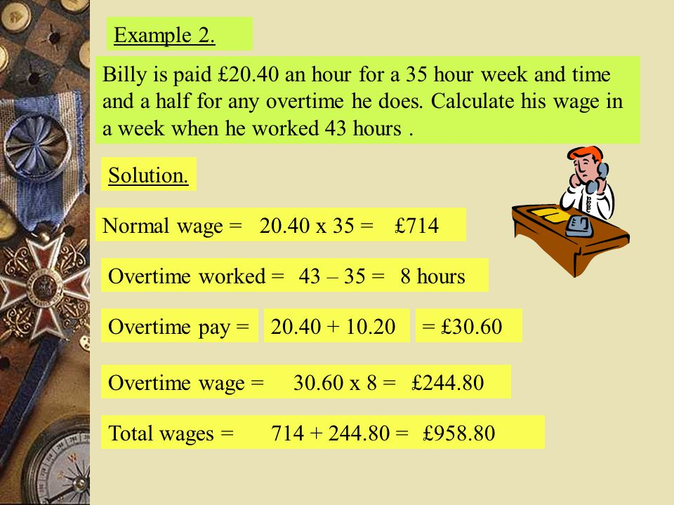 Example 2. Solution. Normal wage =20.40 x 35 =£714 Overtime worked =43 – 35 =8 hours Overtime pay =20.40 + 10.20= £30.60 Overtime wage =30.60 x 8 =£24