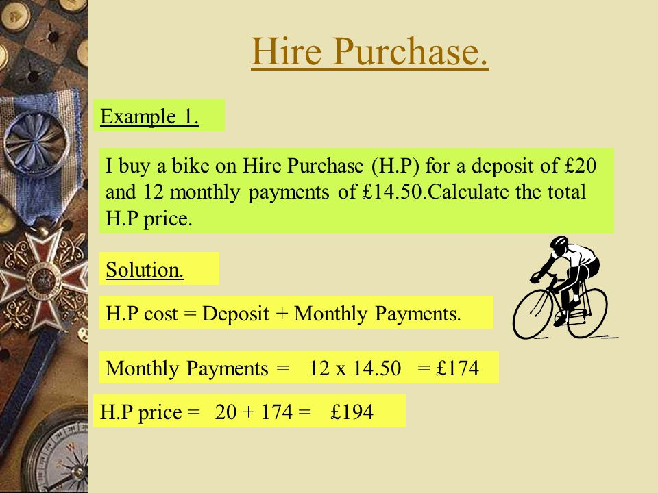 Hire Purchase. Example 1. Solution. H.P cost = Deposit + Monthly Payments. Monthly Payments =12 x 14.50= £174 H.P price =20 + 174 =£194 I buy a bike o