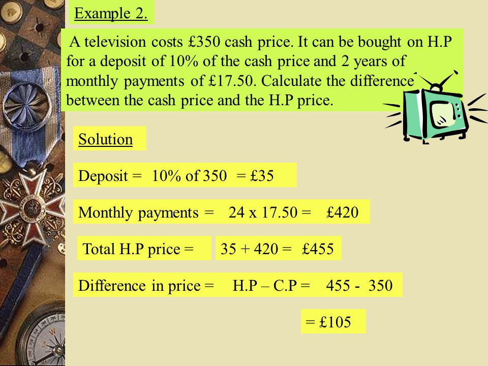 Example 2. A television costs £350 cash price. It can be bought on H.P for a deposit of 10% of the cash price and 2 years of monthly payments of £17.5