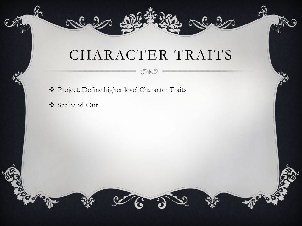 CHARACTER TRAITS  Project: Define higher level Character Traits  See hand Out