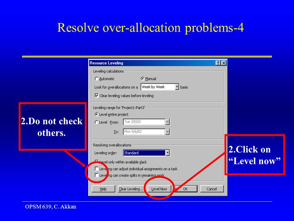 OPSM 639, C. Akkan Resolve over-allocation problems-4 2.Click on Level now 2.Do not check others.