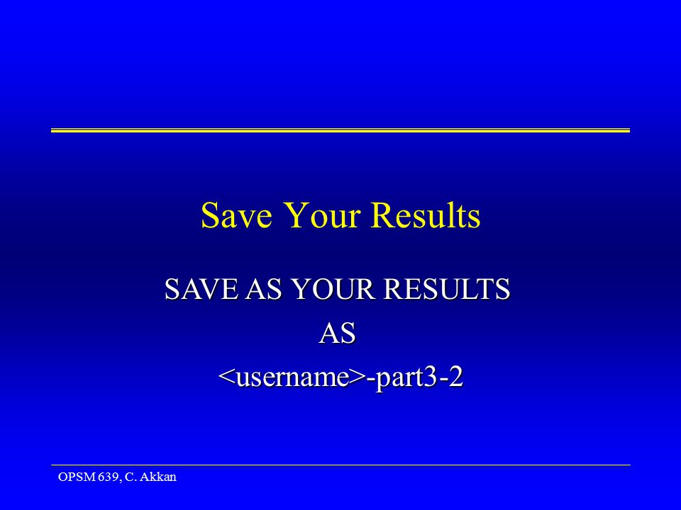 OPSM 639, C. Akkan Save Your Results SAVE AS YOUR RESULTS AS -part3-2 -part3-2