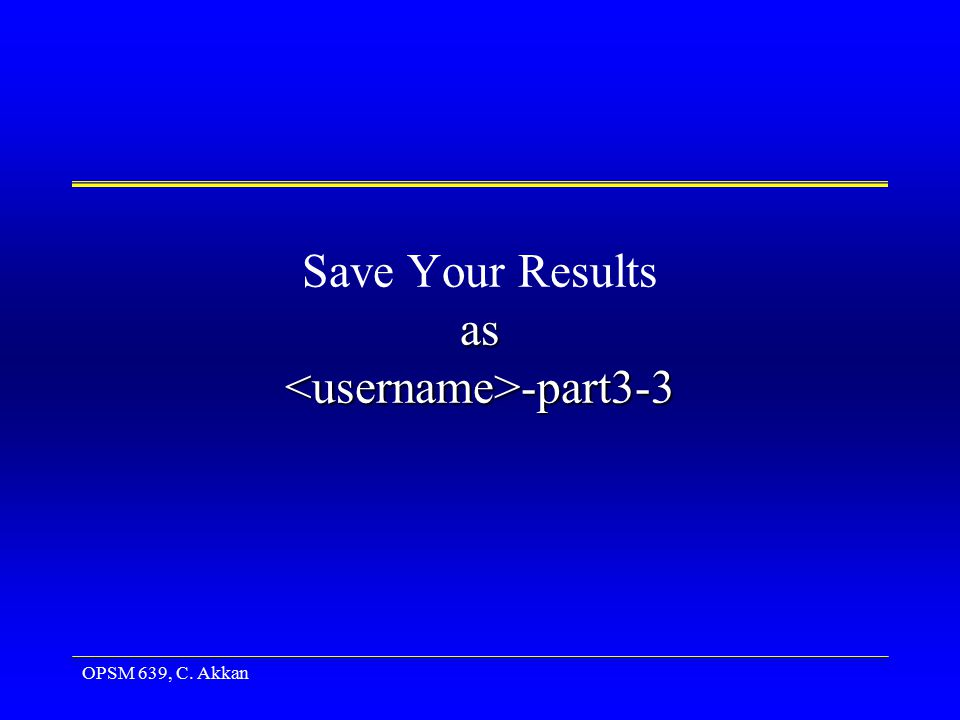 OPSM 639, C. Akkan as -part3-3 Save Your Results as -part3-3