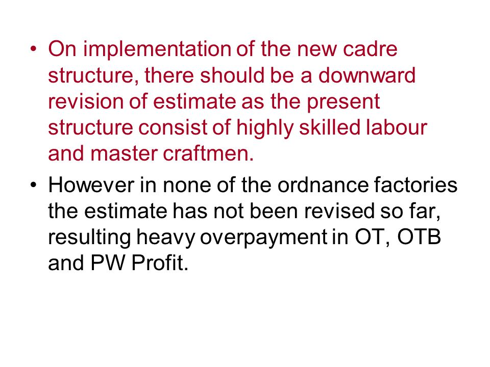 On implementation of the new cadre structure, there should be a downward revision of estimate as the present structure consist of highly skilled labour and master craftmen.