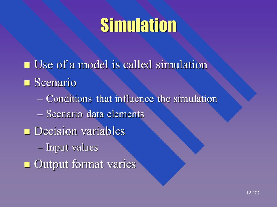 Simulation n Use of a model is called simulation n Scenario –Conditions that influence the simulation –Scenario data elements n Decision variables –Input values n Output format varies 12-22